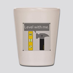 Level With Me Shot Glass