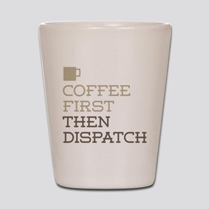 Coffee Then Dispatch Shot Glass