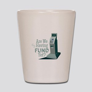 Having Fund? Shot Glass
