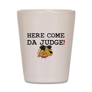 HERE COME DA JUDGE! Shot Glass