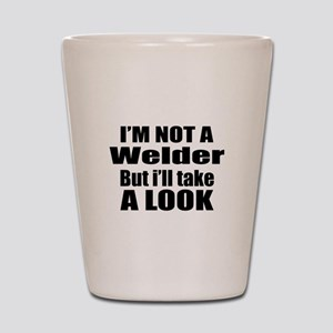 I Am Not Welder But I Will A Take Look Shot Glass