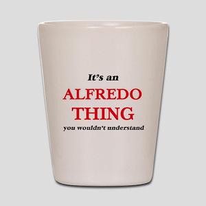 It's an Alfredo thing, you wouldn&# Shot Glass