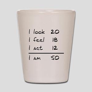 I Look I Feel I Act I Am 50 Shot Glass