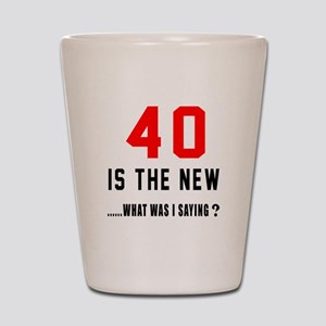40 Is The New What Was I Saying ? Shot Glass