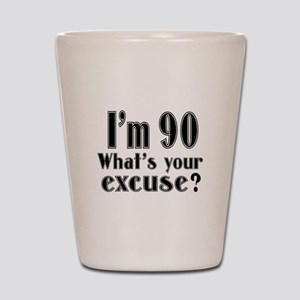 I'm 90 What is your excuse? Shot Glass
