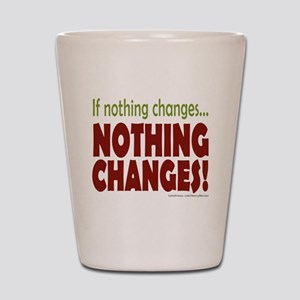 If Nothing Changes, Nothing Changes Shot Glass