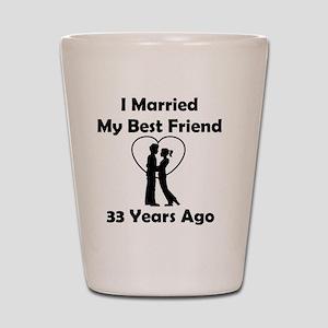 I Married My Best Friend 33 Years Ago Shot Glass