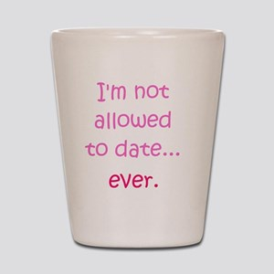 Im not allowed to date...ever. Shot Glass