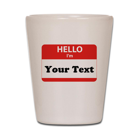 Hello I'm YOUR TEXT Shot Glass