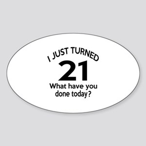 I Just Turned 21 What Have You Done Sticker (Oval)