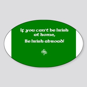 If you cant be Irish at home.. Sticker (Oval)
