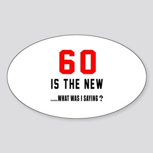 60 Is The New What Was I Saying ? Sticker (Oval)