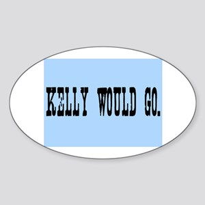 KELLY WOULD GO. Sticker (Oval)