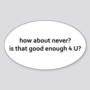 how about never? good enough 4 u Sticker (Oval)