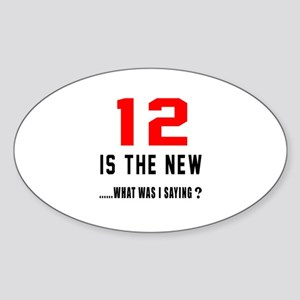 12 Is The New What Was I Saying ? Sticker (Oval)