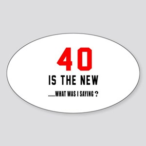 40 Is The New What Was I Saying ? Sticker (Oval)