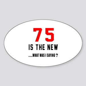 75 Is The New What Was I Saying ? Sticker (Oval)