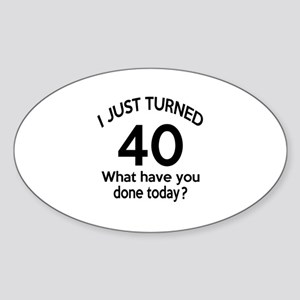 I Just Turned 40 What Have You Done Sticker (Oval)