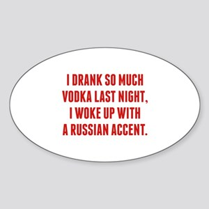 I Drank So Much Vodka Last Night Sticker (Oval)