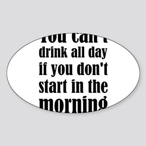 You Can't Drink All Day If You Don't Start Sticker