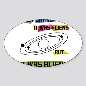 Im not saying it was aliens but... Sticker (Oval)
