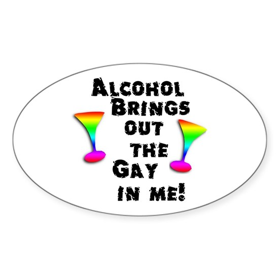 alcohol brings out the gay in me