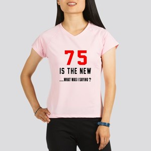 75 Is The New What Was I S Performance Dry T-Shirt