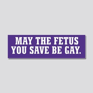 May The Fetus You Save Be Gay Car Magnet 10 x 3