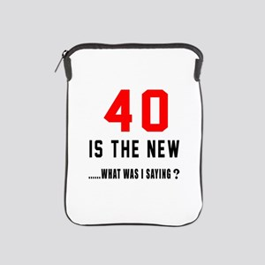 40 Is The New What Was I Saying ? iPad Sleeve