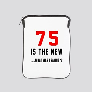 75 Is The New What Was I Saying ? iPad Sleeve