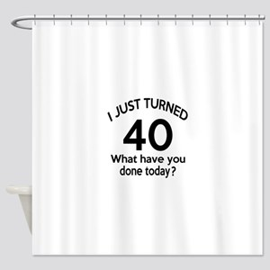 I Just Turned 40 What Have You Done Shower Curtain