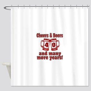 Cheers And Beers 40 And Many More Y Shower Curtain