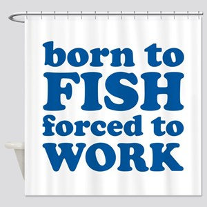 Born To Fish Forced To Work Shower Curtain