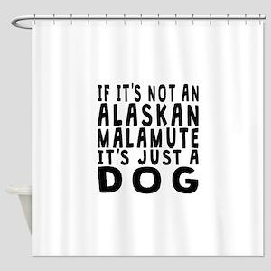 If Its Not An Alaskan Malamute Shower Curtain