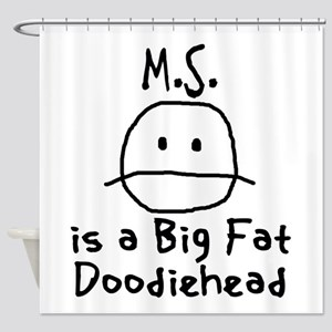 M.S. is a Big Fat Doodiehead Shower Curtain