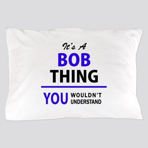 It's BOB thing, you wouldn't understan Pillow Case