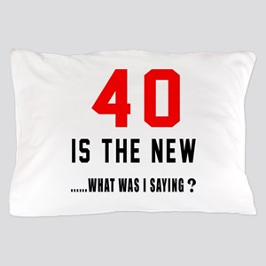 40 Is The New What Was I Saying ? Pillow Case