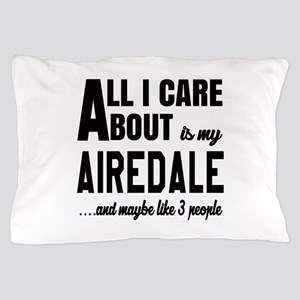 All I care about is my Airedale Dog Pillow Case