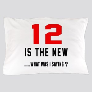 12 Is The New What Was I Saying ? Pillow Case