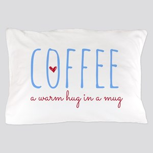 Coffee. A Warm Hug in a Mug. Pillow Case