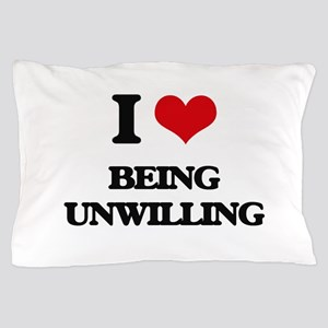 I love Being Unwilling Pillow Case