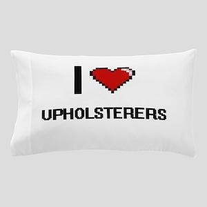 I love Upholsterers Pillow Case
