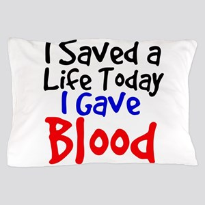 I saved a life today I gave Blood Pillow Case