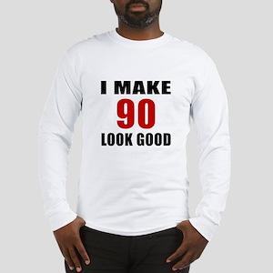I Make 90 Look Good Long Sleeve T-Shirt