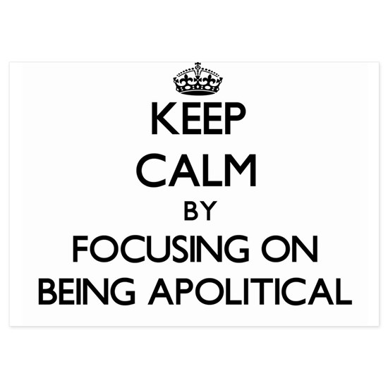Keep Calm by focusing on Being Apolitical