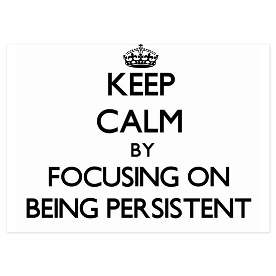 Keep Calm by focusing on Being Persistent