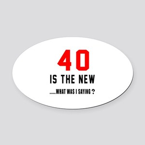 40 Is The New What Was I Saying ? Oval Car Magnet