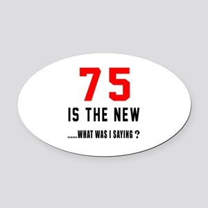 75 Is The New What Was I Saying ? Oval Car Magnet