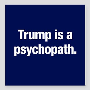 "Trump is a psychopath Square Car Magnet 3"" x 3"""