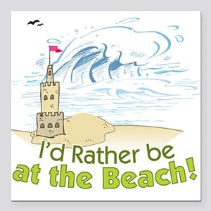 "I'd rather be at the Beach! Square Car Magnet 3"" x"
